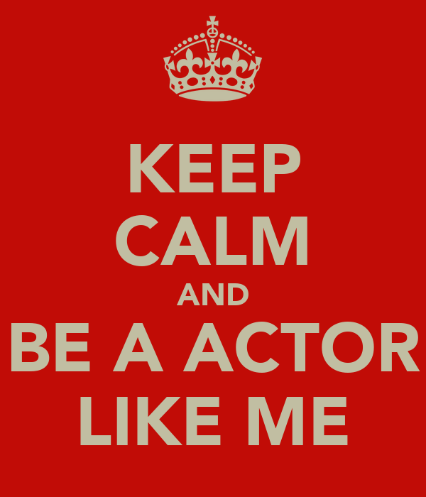 KEEP CALM AND BE A ACTOR LIKE ME