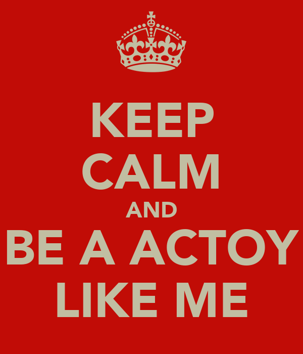 KEEP CALM AND BE A ACTOY LIKE ME