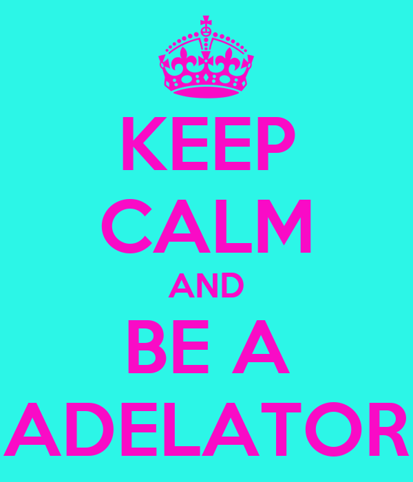 KEEP CALM AND BE A ADELATOR