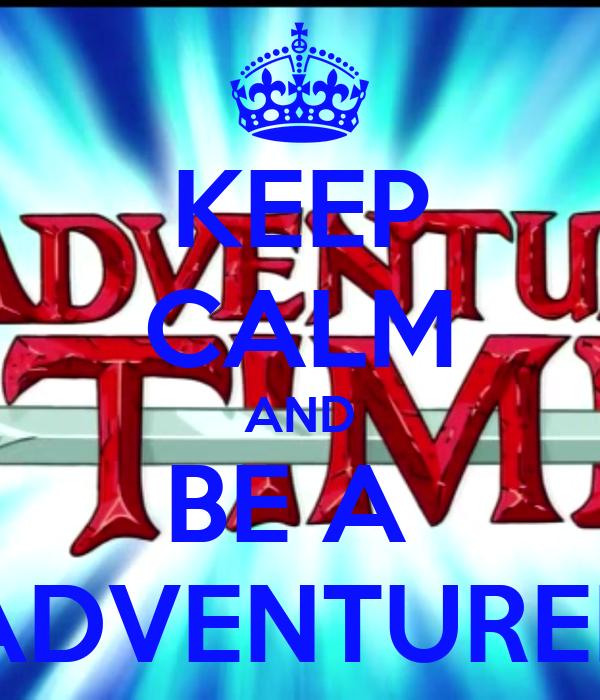 KEEP CALM AND BE A  ADVENTURER