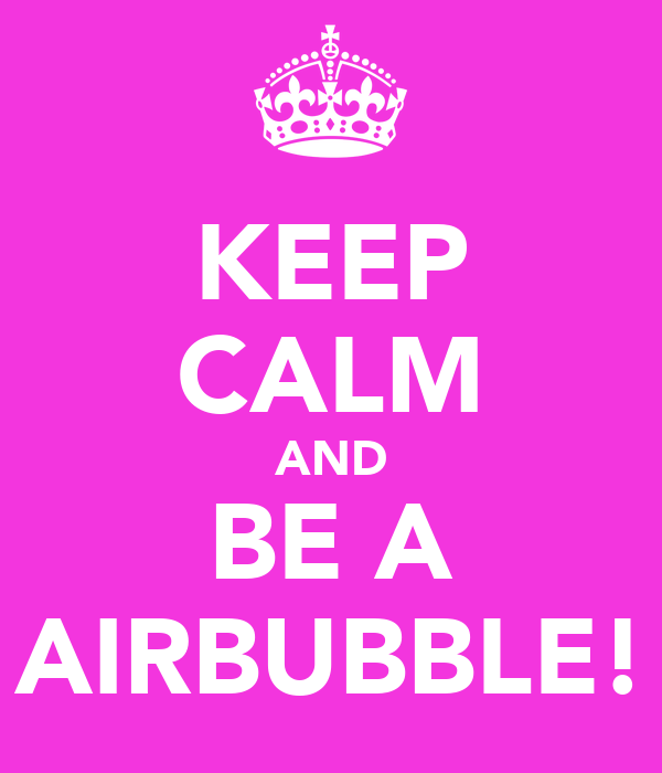 KEEP CALM AND BE A AIRBUBBLE!