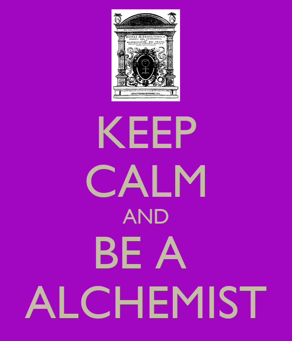 KEEP CALM AND BE A  ALCHEMIST