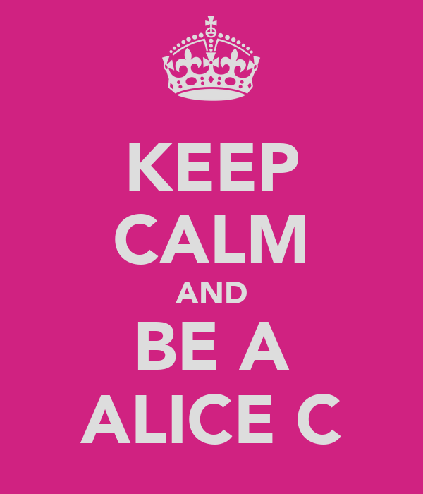 KEEP CALM AND BE A ALICE C