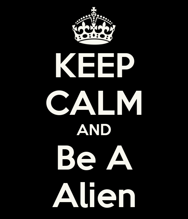 KEEP CALM AND Be A Alien