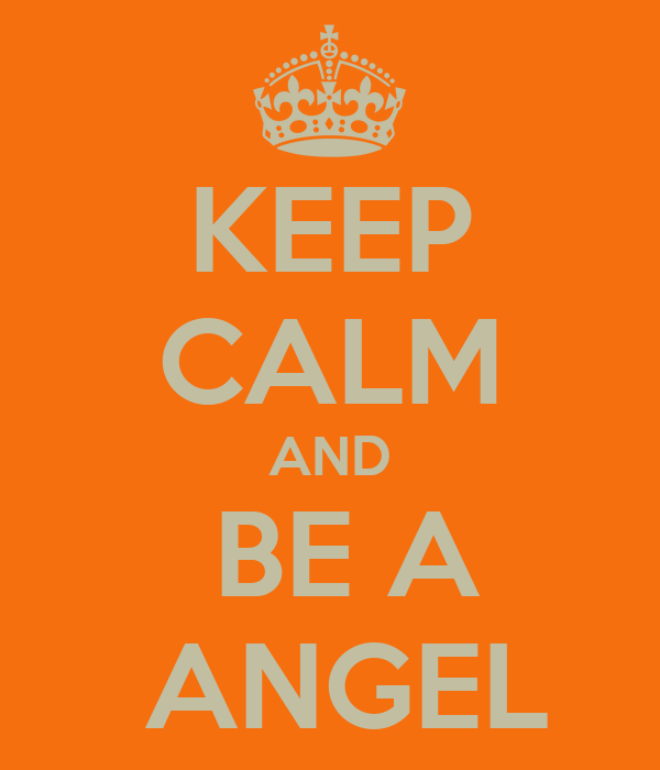 KEEP CALM AND  BE A  ANGEL