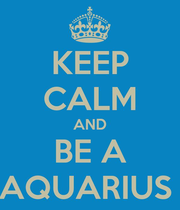 KEEP CALM AND BE A AQUARIUS