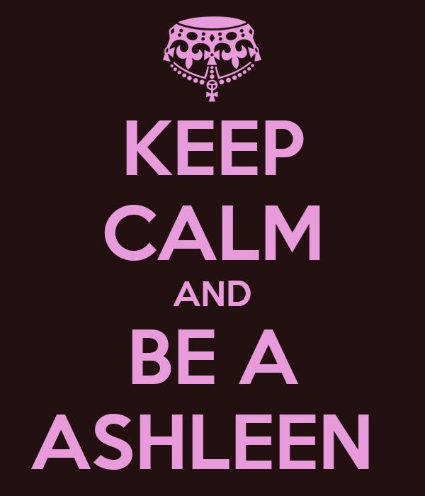KEEP CALM AND BE A ASHLEEN