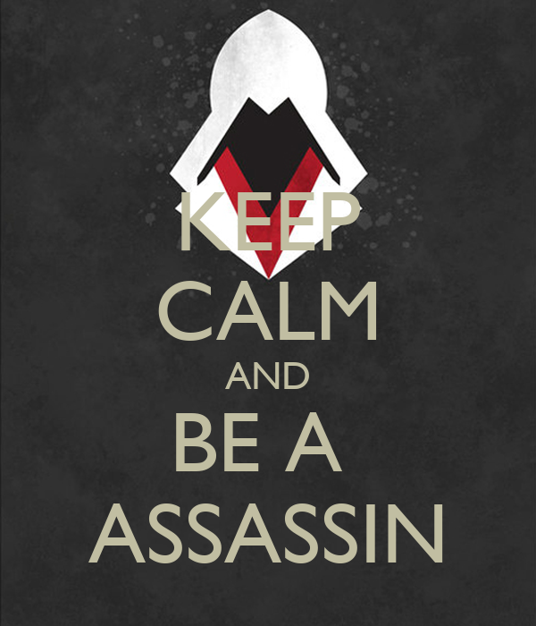 KEEP CALM AND BE A  ASSASSIN