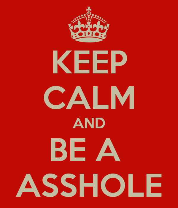 KEEP CALM AND BE A  ASSHOLE
