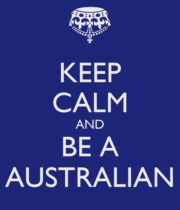 KEEP CALM AND BE A AUSTRALIAN