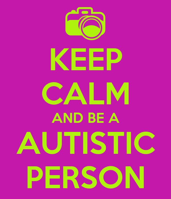 KEEP CALM AND BE A AUTISTIC PERSON