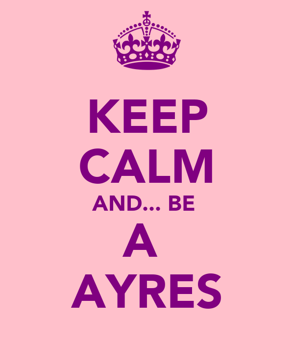KEEP CALM AND... BE  A  AYRES