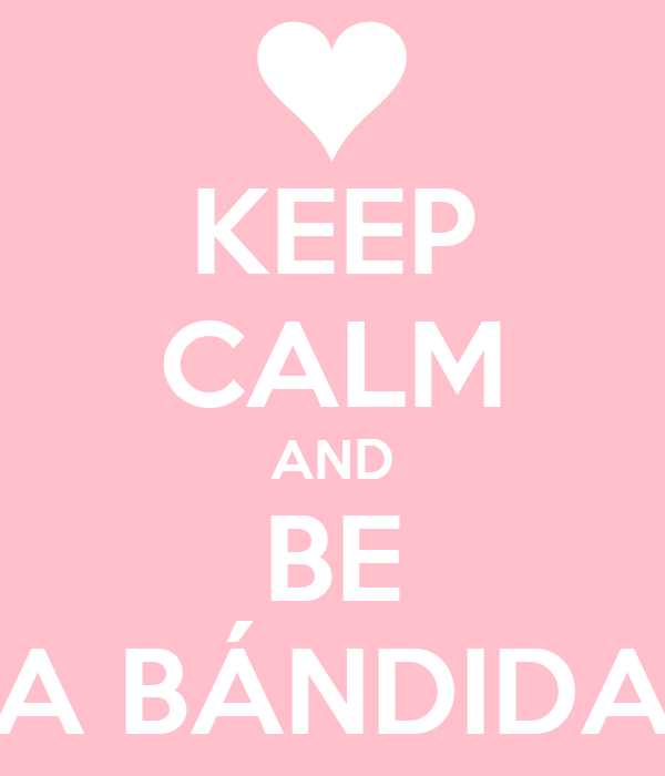 KEEP CALM AND BE A BÁNDIDA