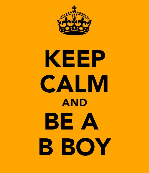 KEEP CALM AND BE A  B BOY