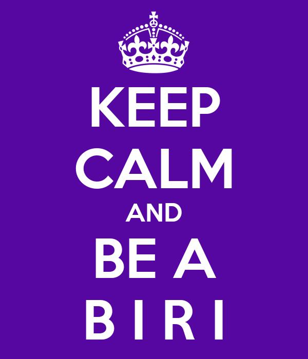 KEEP CALM AND BE A B I R I