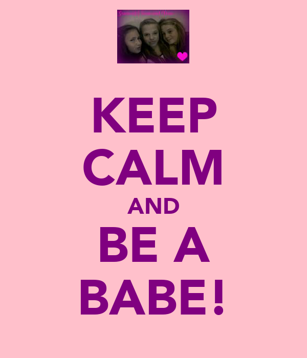 KEEP CALM AND BE A BABE!