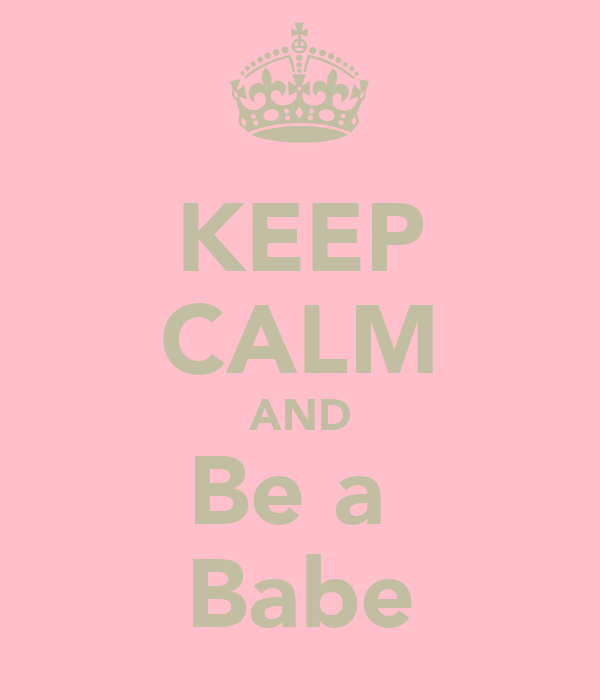 KEEP CALM AND Be a  Babe