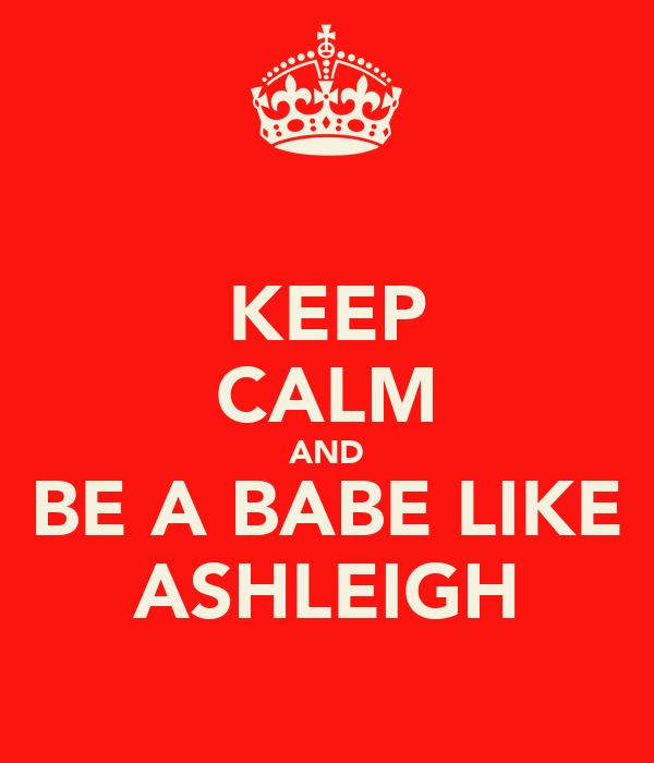KEEP CALM AND BE A BABE LIKE ASHLEIGH