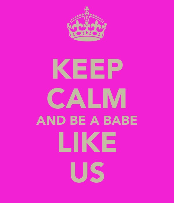 KEEP CALM AND BE A BABE LIKE US