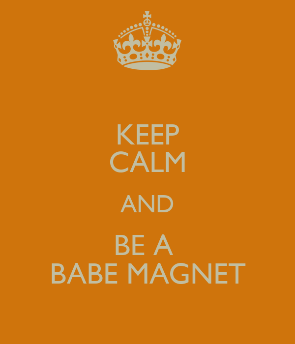 KEEP CALM AND BE A  BABE MAGNET