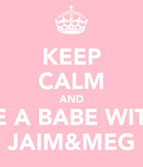 KEEP CALM AND BE A BABE WITH JAIM&MEG