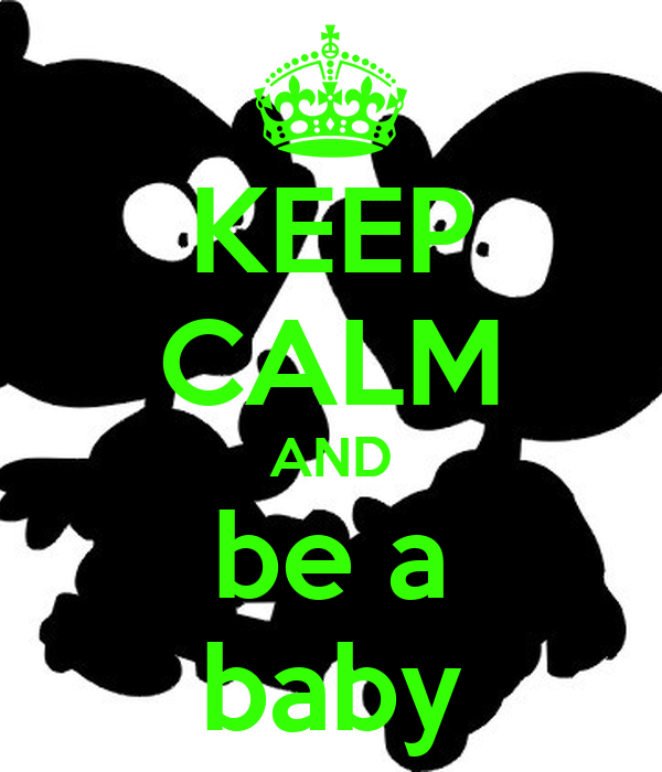 KEEP CALM AND be a baby