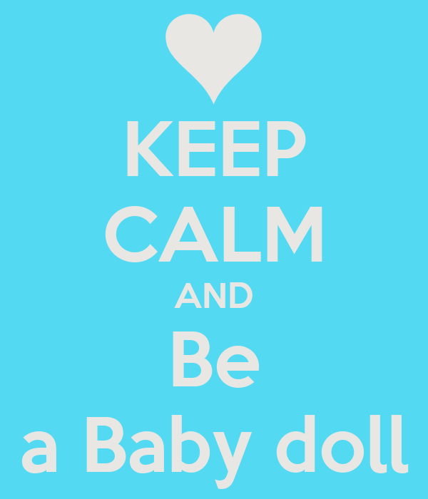 KEEP CALM AND Be a Baby doll