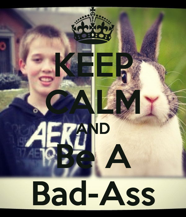 KEEP CALM AND Be A Bad-Ass