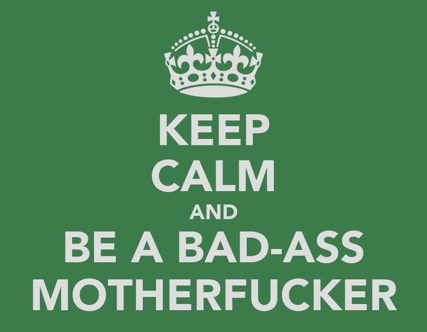 KEEP CALM AND BE A BAD-ASS MOTHERFUCKER