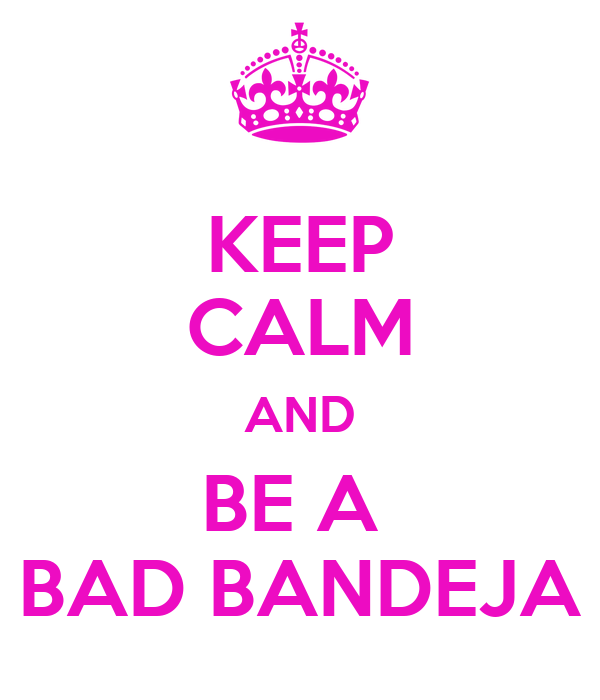 KEEP CALM AND BE A  BAD BANDEJA