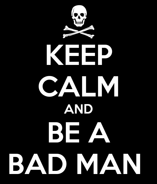 KEEP CALM AND BE A BAD MAN