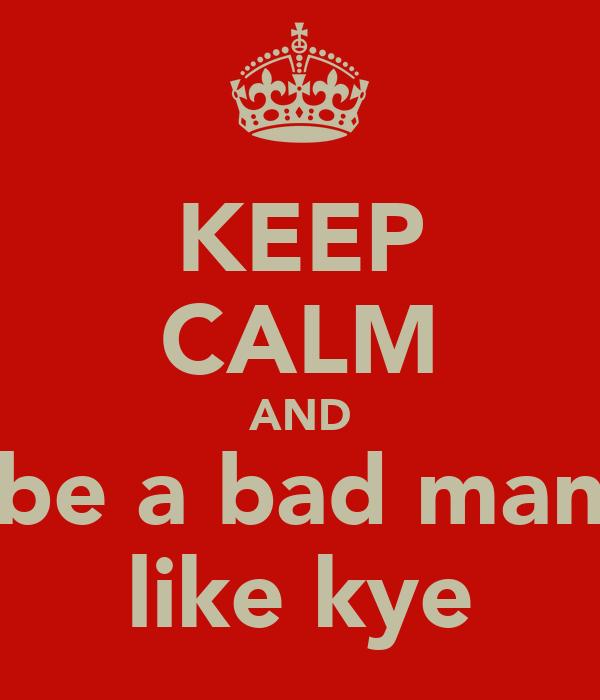 KEEP CALM AND be a bad man like kye