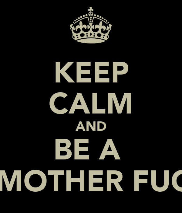 KEEP CALM AND BE A  BAD MOTHER FUCKER