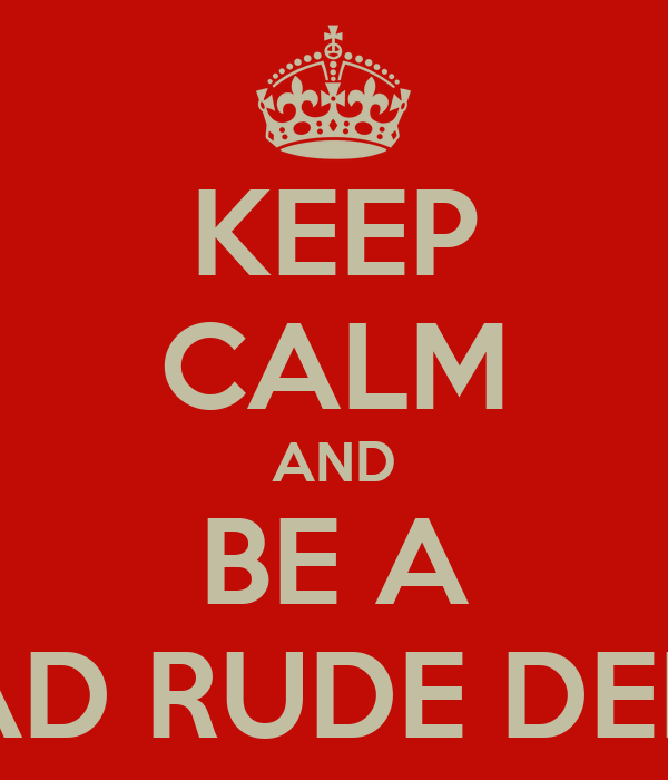 KEEP CALM AND BE A BAD RUDE DEEN