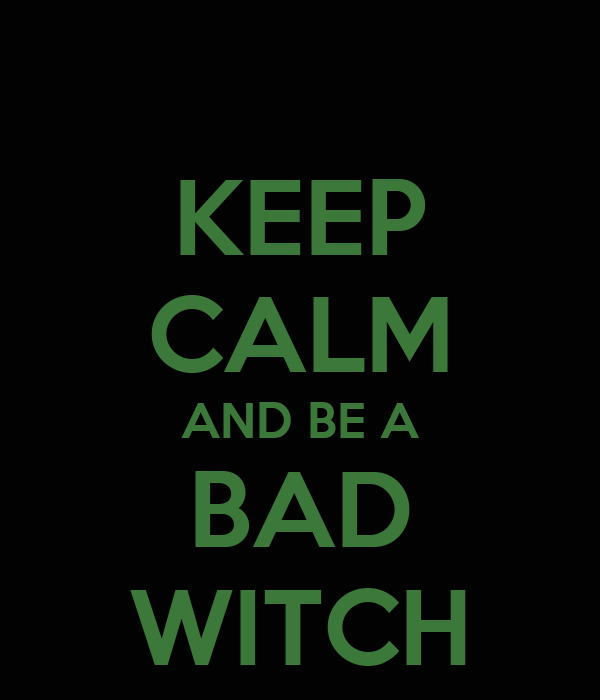 KEEP CALM AND BE A BAD WITCH
