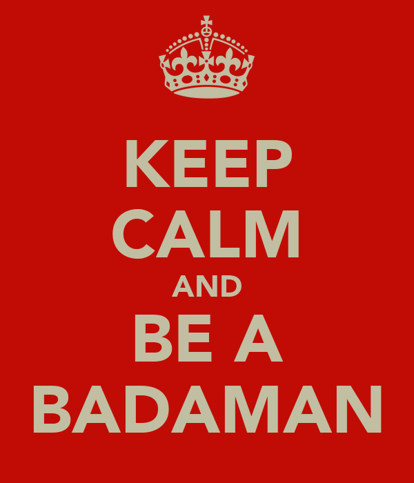 KEEP CALM AND BE A BADAMAN