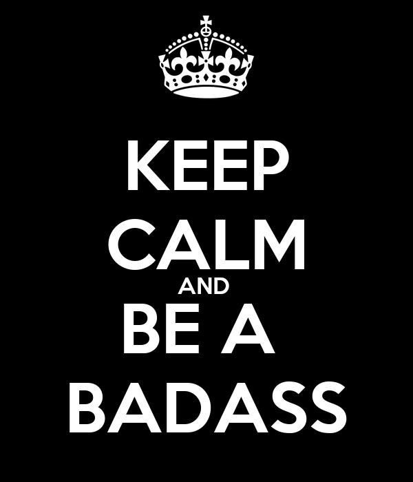KEEP CALM AND  BE A  BADASS