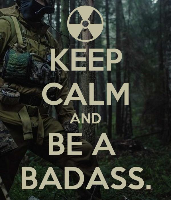 KEEP CALM AND BE A  BADASS.