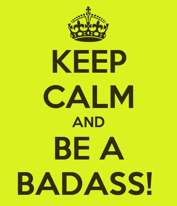 KEEP CALM AND BE A BADASS!