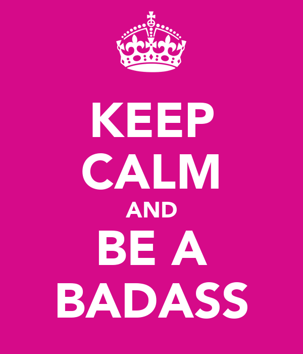 KEEP CALM AND BE A BADASS