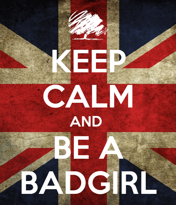 KEEP CALM AND  BE A BADGIRL