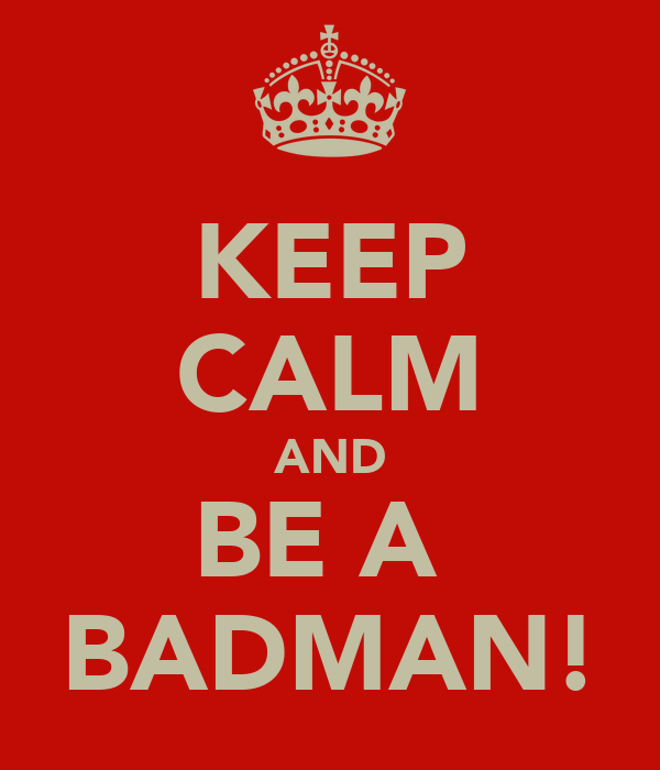 KEEP CALM AND BE A  BADMAN!