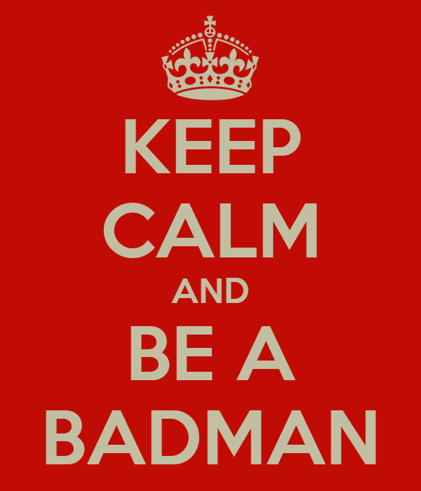 KEEP CALM AND BE A BADMAN