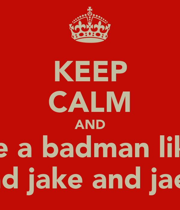 KEEP CALM AND be a badman like chad jake and jaede
