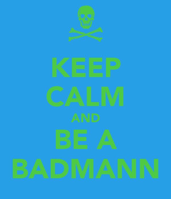 KEEP CALM AND BE A BADMANN