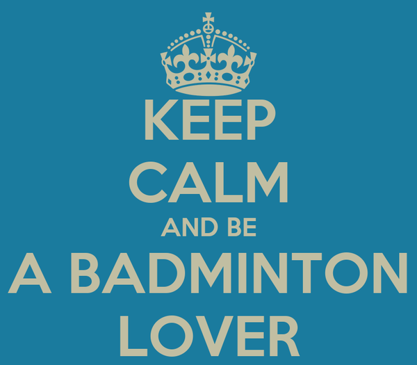 KEEP CALM AND BE A BADMINTON LOVER