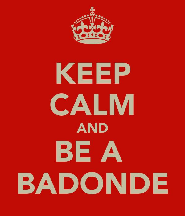 KEEP CALM AND BE A  BADONDE
