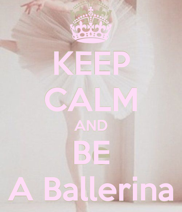 KEEP CALM AND BE A Ballerina