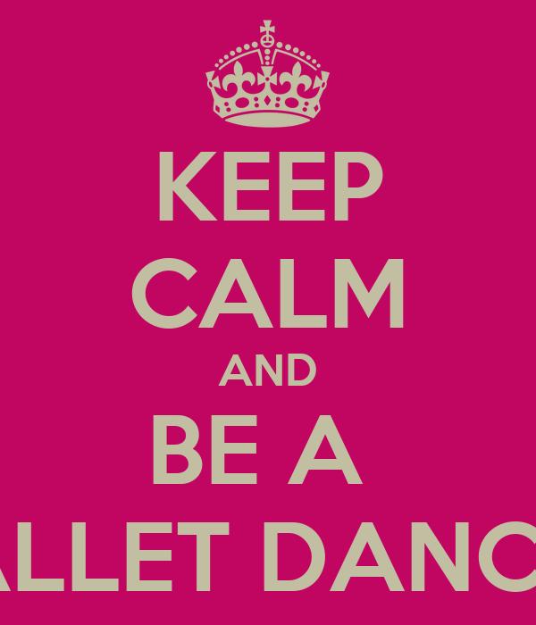 KEEP CALM AND BE A  BALLET DANCER