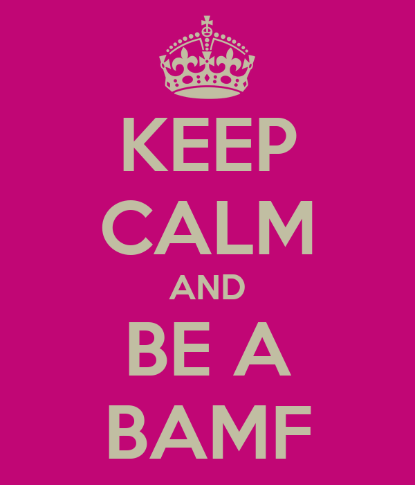 KEEP CALM AND BE A BAMF